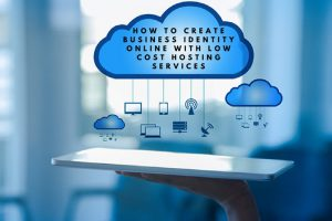 How To Create Business Identity Online with Low Cost hosting Services